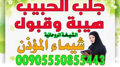 جلب الحبيب هيبة وقبول الشيخة الروحانية شيماء المؤذن 00905550855443