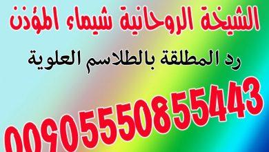 رد المطلقة بالطلاسم العلوية00905550855443 الشيخة الروحانية شيماء المؤذن