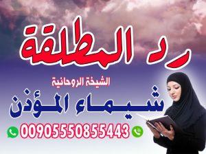 رد المطلقة شيماءالمؤذن 00905550855443 الشيخة الروحانية شيماء المؤذن